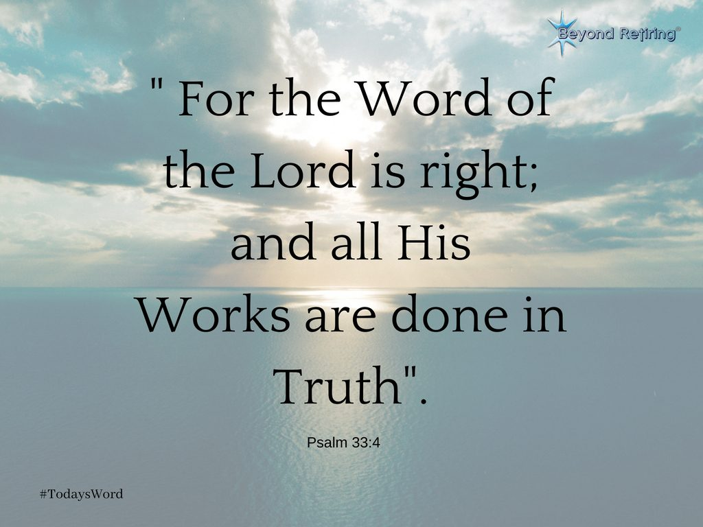 """ For the Word of the Lord is right; and all His Works are done in Truth"". Psalm 33:4 - Today's Word - Beyond Retiring"