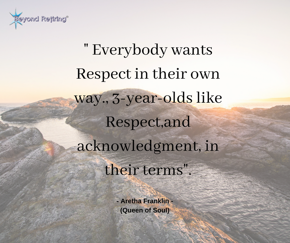 """"""" Everybody wants Respect in their own way., 3-year-olds like Respect,and acknowledgment, in their terms"""". - Aretha Franklin - (Queen of Soul)"""