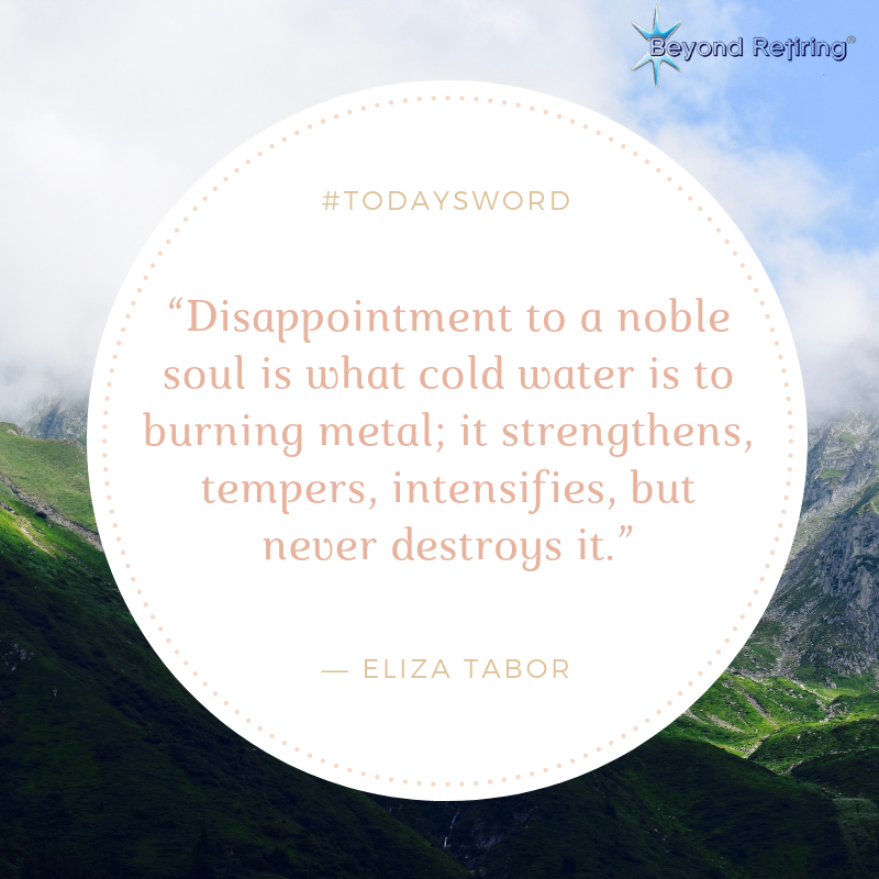 Disappointment to a noble soul is what cold water is to burning metal; it strengthens, tempers, intensifies, but never destroys it. - Eliza Tabor - Today's Word