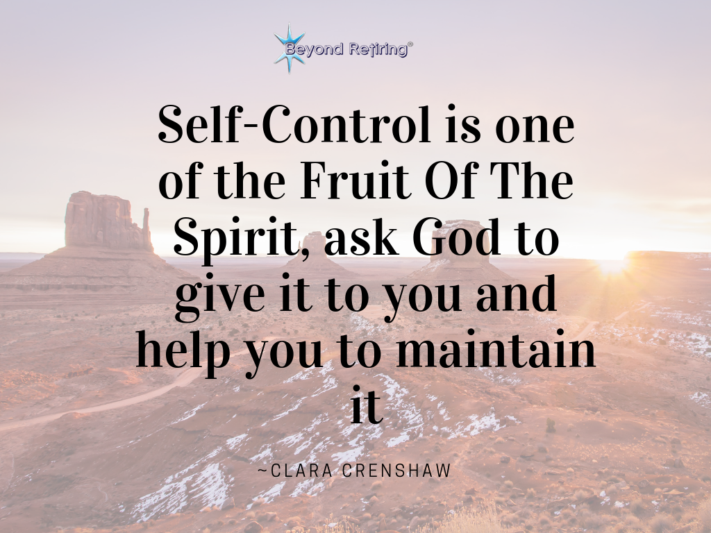 Self-Control is one of the Fruit Of The Spirit, ask God to give it to you and help you to maintain it - Today's Word - Beyond Retiring - Clara Crenshaw